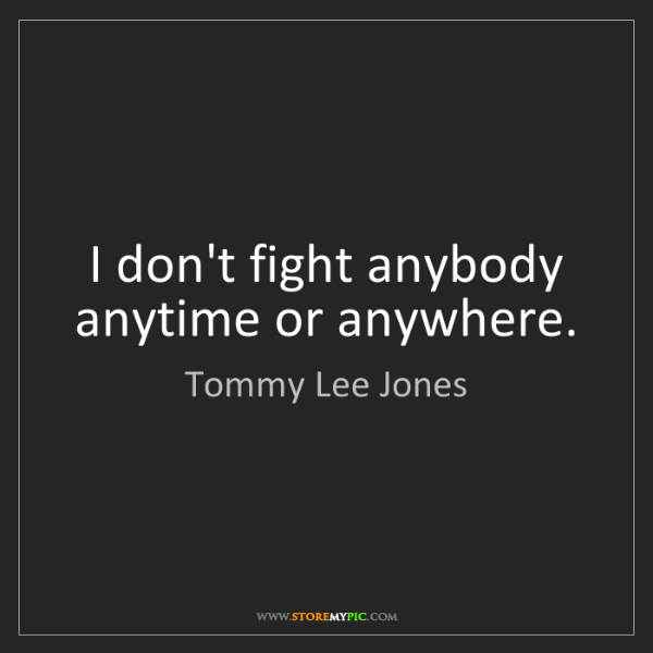 Tommy Lee Jones: I don't fight anybody anytime or anywhere.