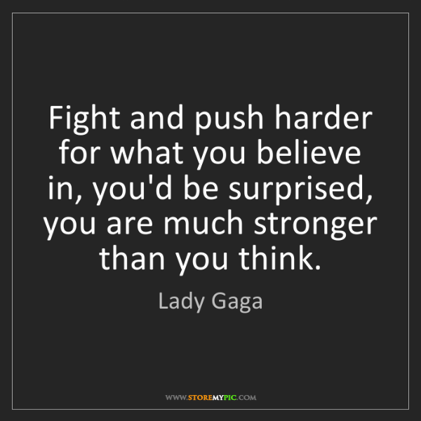 Lady Gaga: Fight and push harder for what you believe in, you'd...