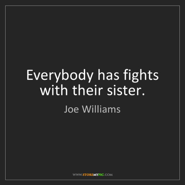 Joe Williams: Everybody has fights with their sister.