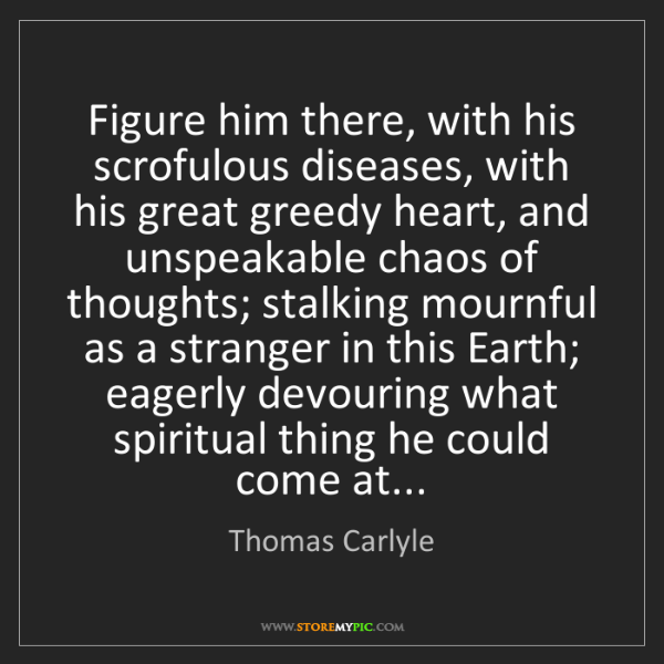 Thomas Carlyle: Figure him there, with his scrofulous diseases, with...
