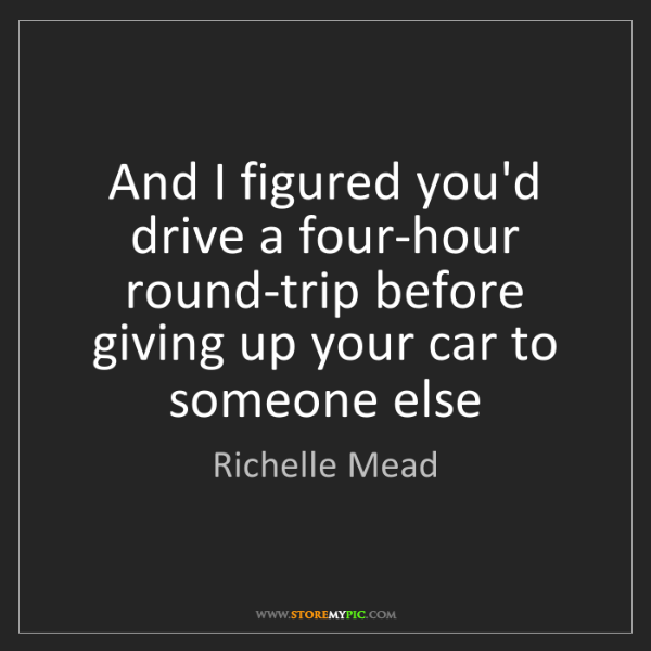 Richelle Mead: And I figured you'd drive a four-hour round-trip before...