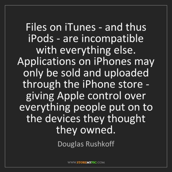 Douglas Rushkoff: Files on iTunes - and thus iPods - are incompatible with...