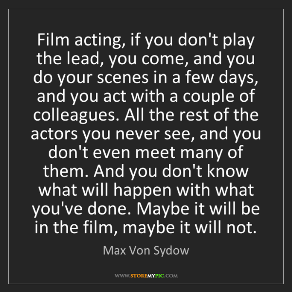 Max Von Sydow: Film acting, if you don't play the lead, you come, and...