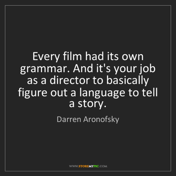Darren Aronofsky: Every film had its own grammar. And it's your job as...