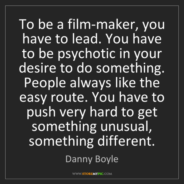Danny Boyle: To be a film-maker, you have to lead. You have to be...