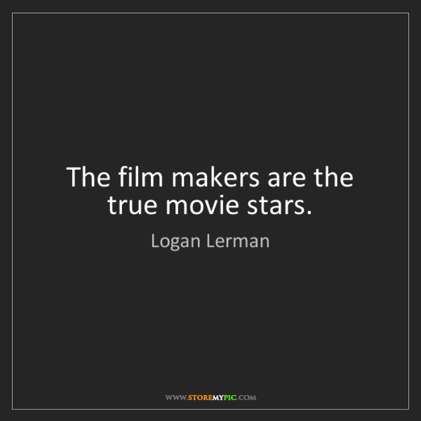 Logan Lerman: The film makers are the true movie stars.