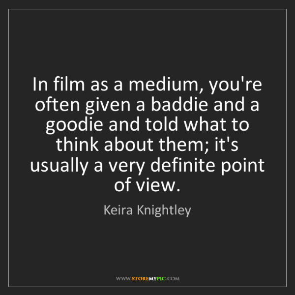Keira Knightley: In film as a medium, you're often given a baddie and...