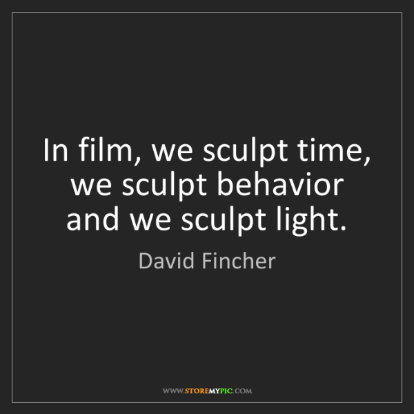 David Fincher: In film, we sculpt time, we sculpt behavior and we sculpt...