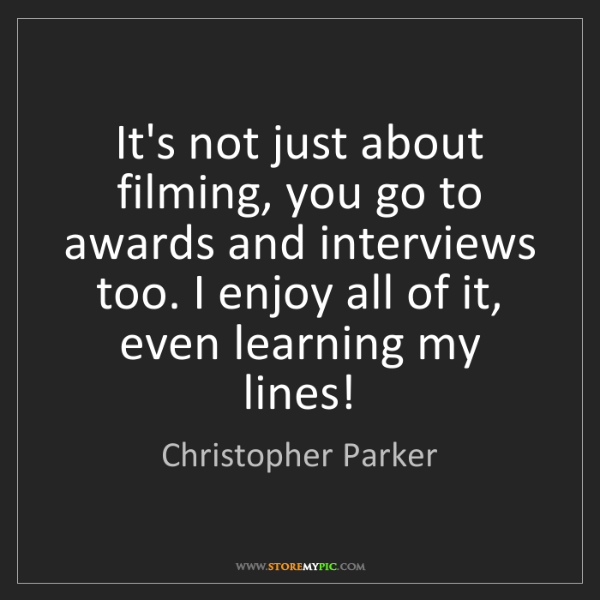 Christopher Parker: It's not just about filming, you go to awards and interviews...
