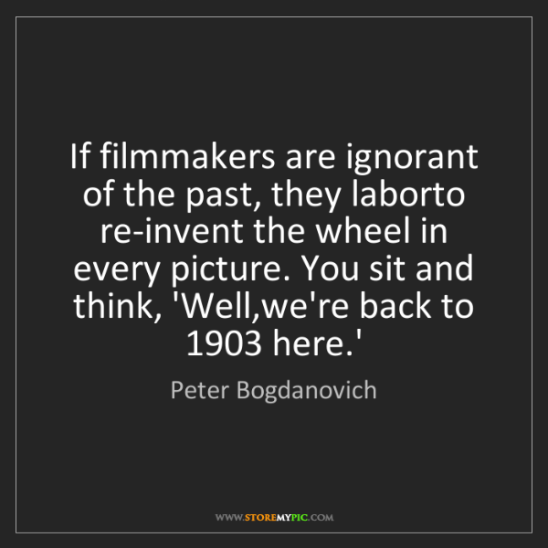 Peter Bogdanovich: If filmmakers are ignorant of the past, they laborto...