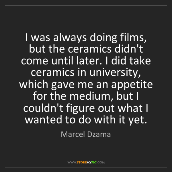 Marcel Dzama: I was always doing films, but the ceramics didn't come...