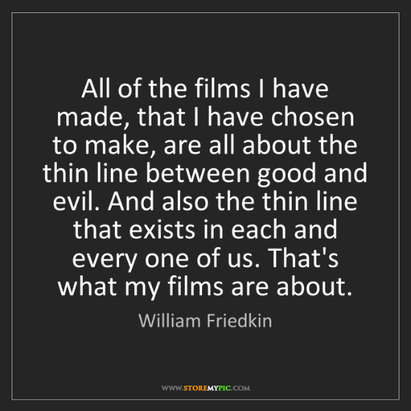 William Friedkin: All of the films I have made, that I have chosen to make,...