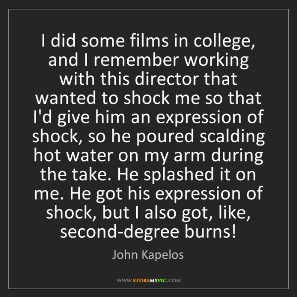 John Kapelos: I did some films in college, and I remember working with...
