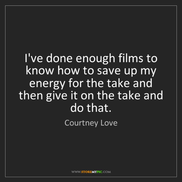 Courtney Love: I've done enough films to know how to save up my energy...