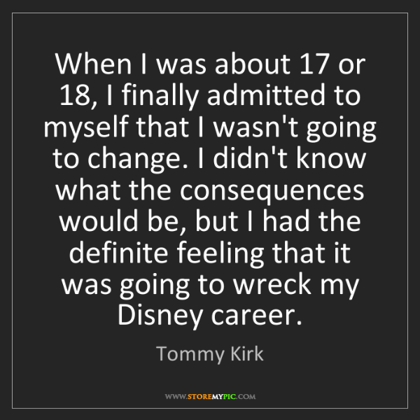 Tommy Kirk: When I was about 17 or 18, I finally admitted to myself...