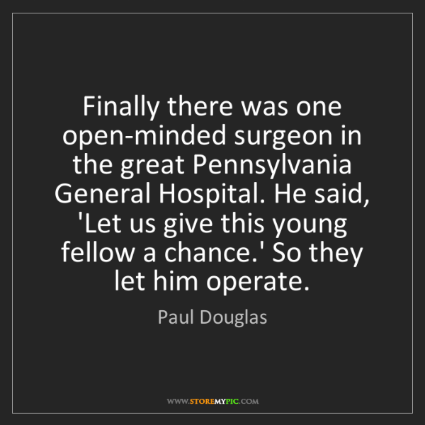 Paul Douglas: Finally there was one open-minded surgeon in the great...