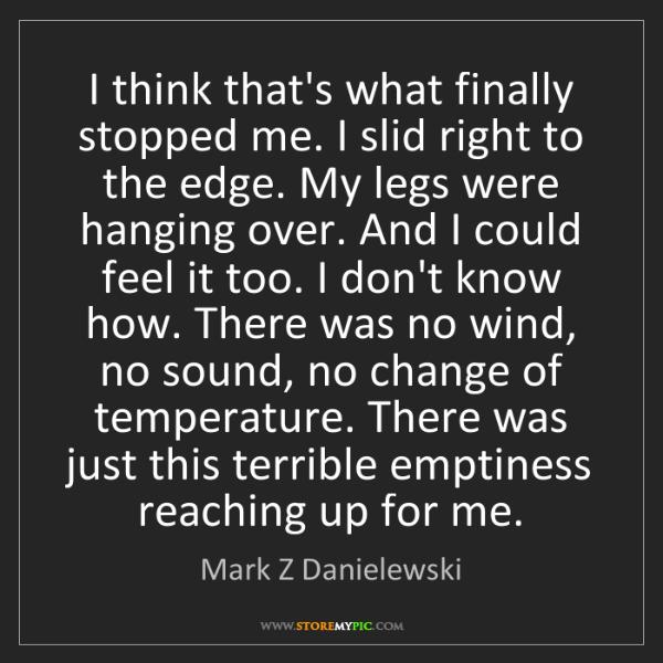 Mark Z Danielewski: I think that's what finally stopped me. I slid right...
