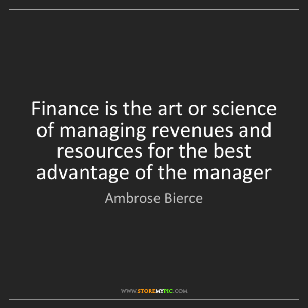 Ambrose Bierce: Finance is the art or science of managing revenues and...