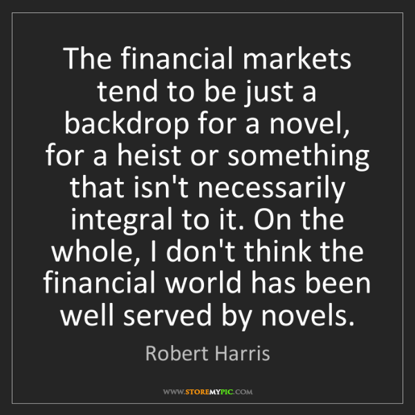 Robert Harris: The financial markets tend to be just a backdrop for...