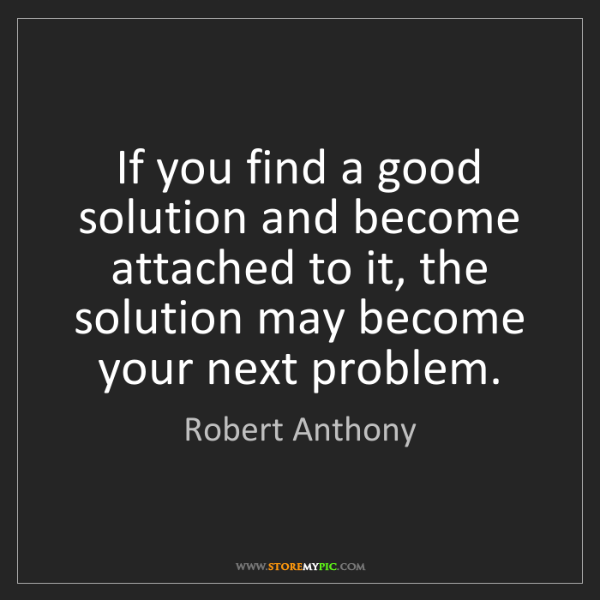Robert Anthony: If you find a good solution and become attached to it,...