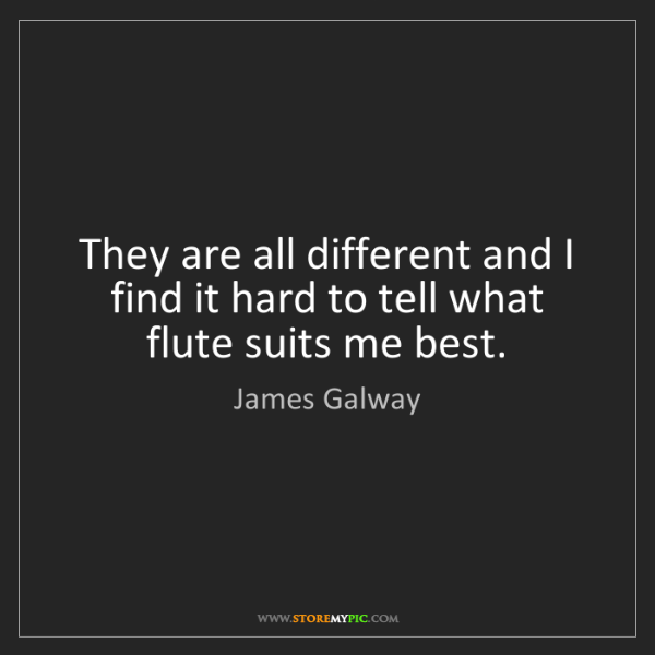 James Galway: They are all different and I find it hard to tell what...