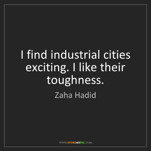 Zaha Hadid: I find industrial cities exciting. I like their toughness.