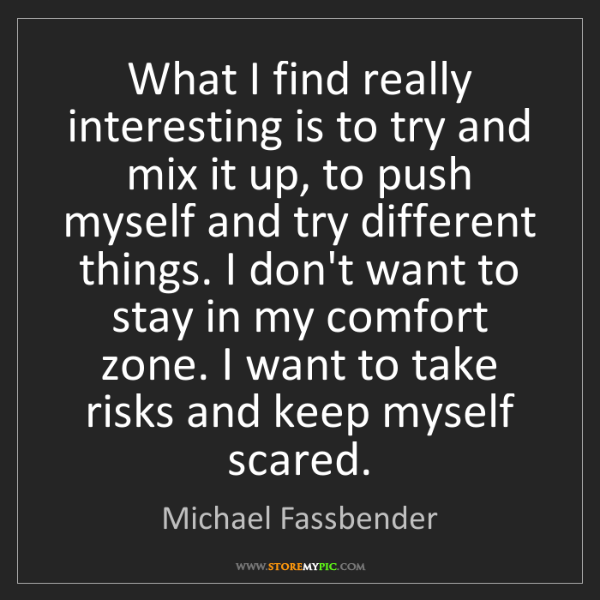 Michael Fassbender: What I find really interesting is to try and mix it up,...