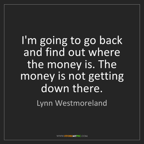 Lynn Westmoreland: I'm going to go back and find out where the money is....