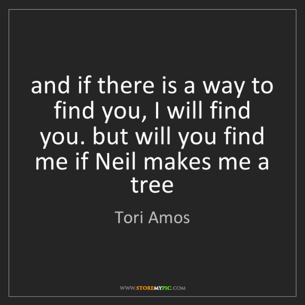 Tori Amos: and if there is a way to find you, I will find you. but...