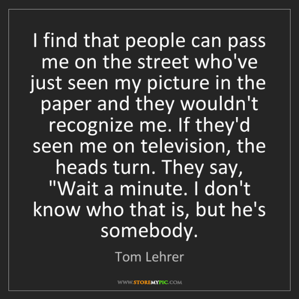 Tom Lehrer: I find that people can pass me on the street who've just...