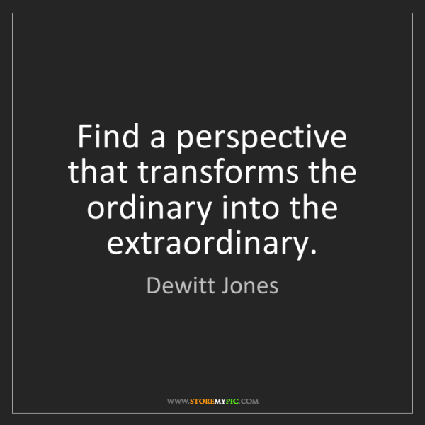 Dewitt Jones: Find a perspective that transforms the ordinary into...