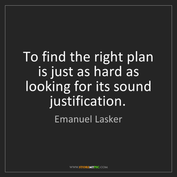 Emanuel Lasker: To find the right plan is just as hard as looking for...