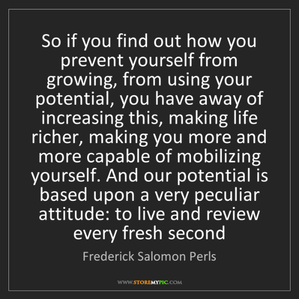 Frederick Salomon Perls: So if you find out how you prevent yourself from growing,...