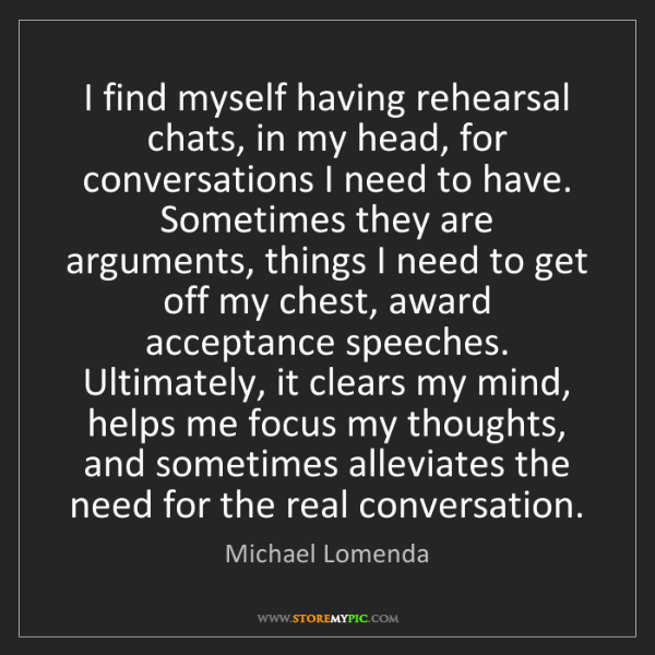 Michael Lomenda: I find myself having rehearsal chats, in my head, for...