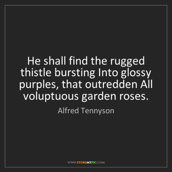 Alfred Tennyson: He shall find the rugged thistle bursting Into glossy...