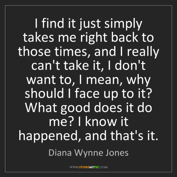 Diana Wynne Jones: I find it just simply takes me right back to those times,...