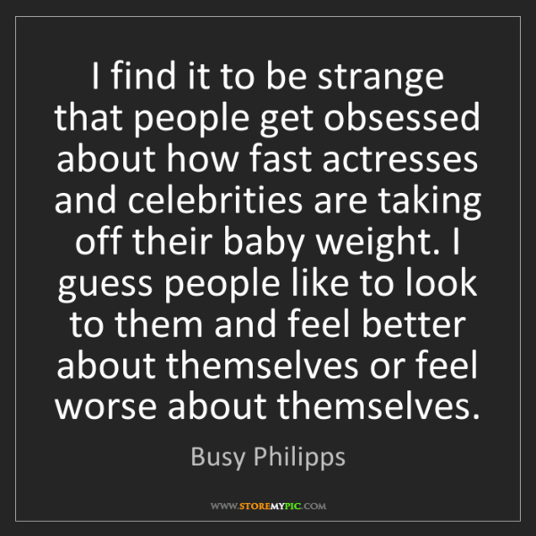 Busy Philipps: I find it to be strange that people get obsessed about...