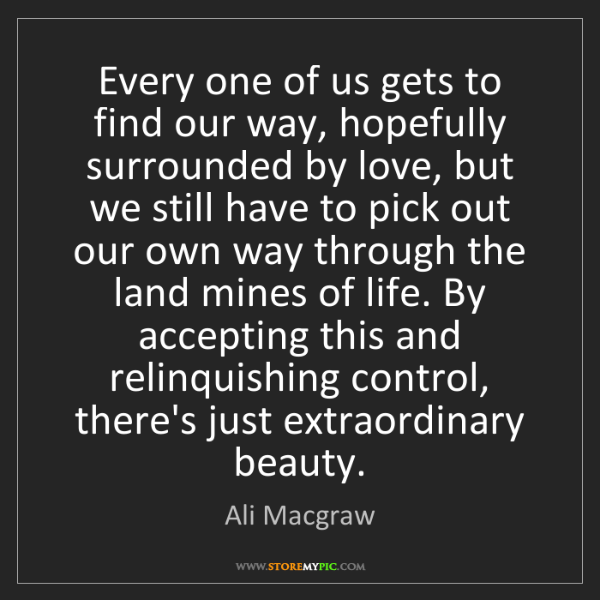 Ali Macgraw: Every one of us gets to find our way, hopefully surrounded...