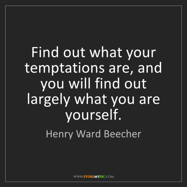 Henry Ward Beecher: Find out what your temptations are, and you will find...