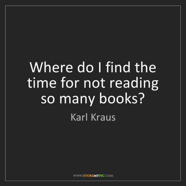 Karl Kraus: Where do I find the time for not reading so many books?
