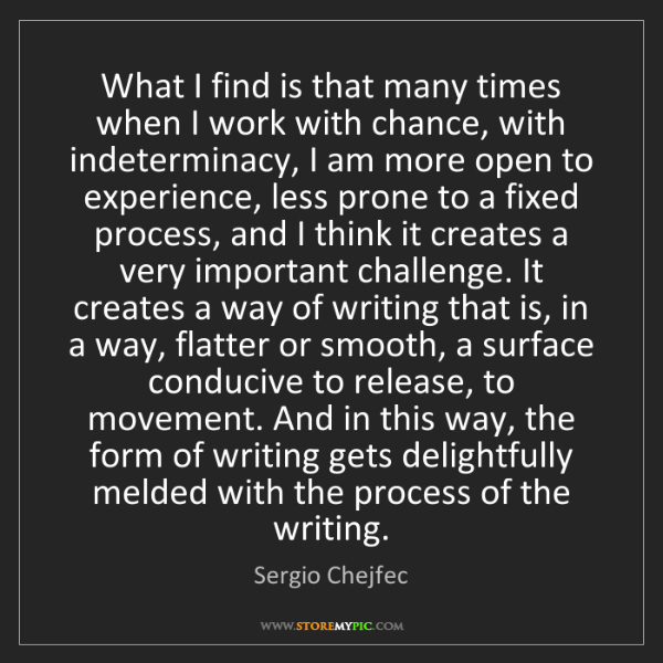 Sergio Chejfec: What I find is that many times when I work with chance,...