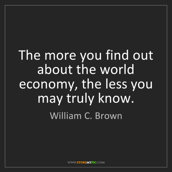 William C. Brown: The more you find out about the world economy, the less...