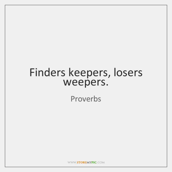 Finders keepers, losers weepers.