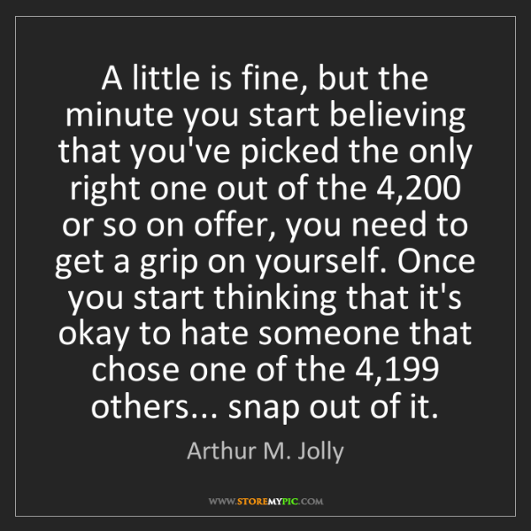 Arthur M. Jolly: A little is fine, but the minute you start believing...
