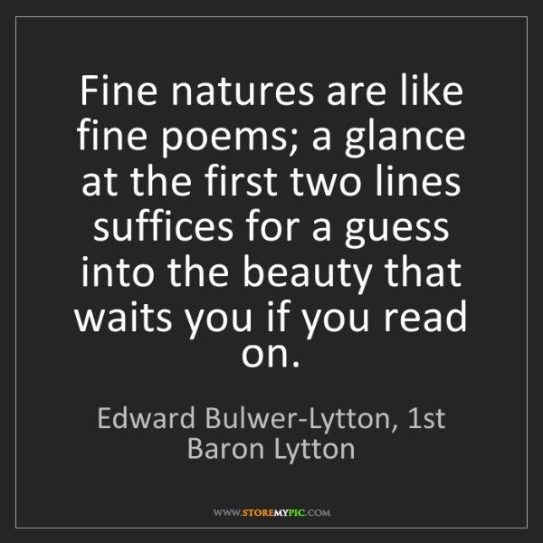 Edward Bulwer-Lytton, 1st Baron Lytton: Fine natures are like fine poems; a glance at the first...