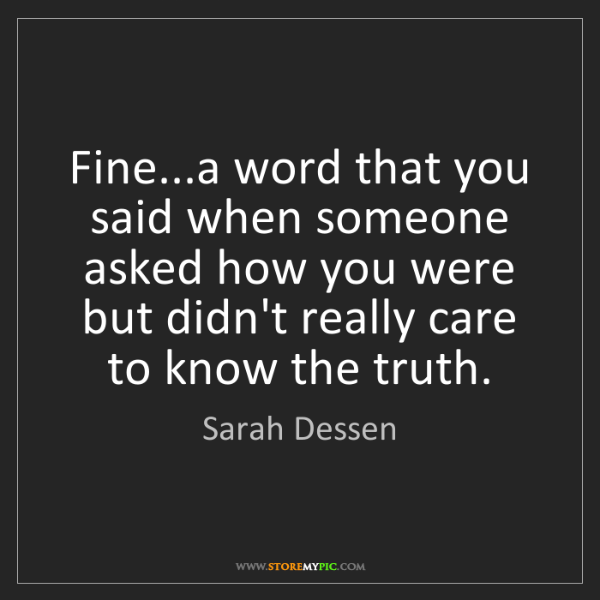 Sarah Dessen: Fine...a word that you said when someone asked how you...