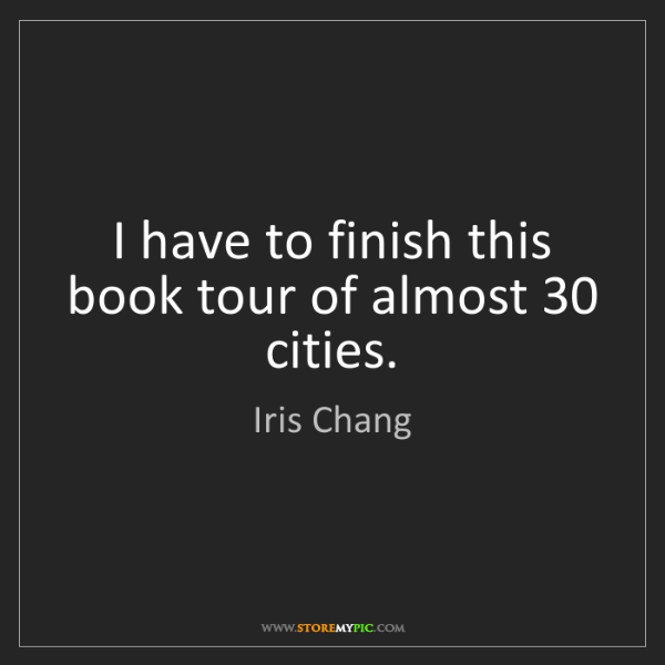 Iris Chang: I have to finish this book tour of almost 30 cities.