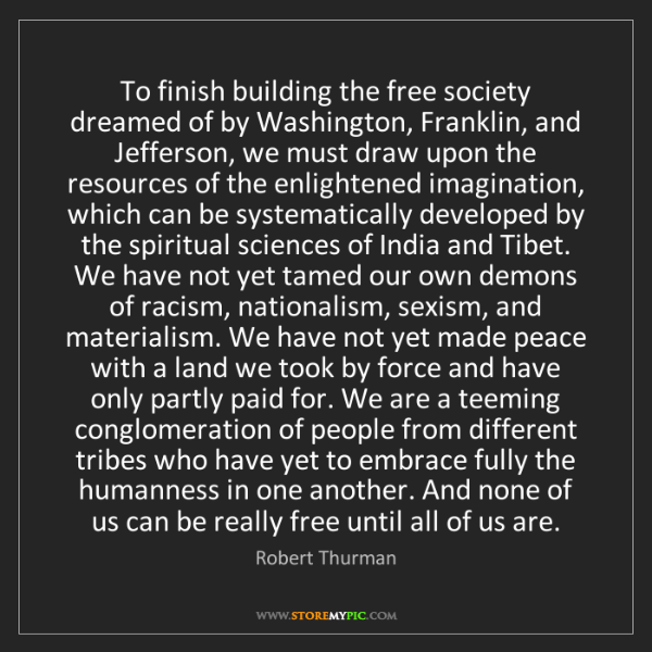 Robert Thurman: To finish building the free society dreamed of by Washington,...