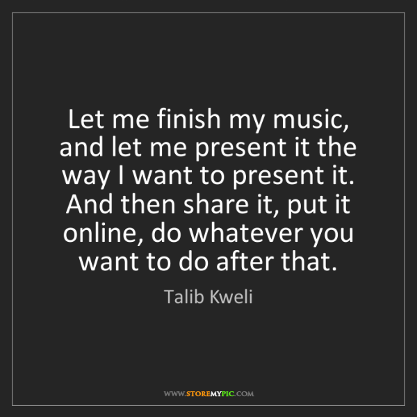Talib Kweli: Let me finish my music, and let me present it the way...