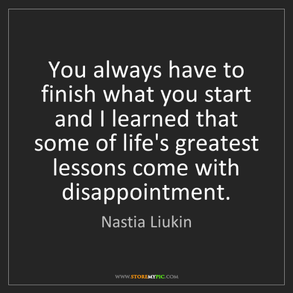 Nastia Liukin: You always have to finish what you start and I learned...